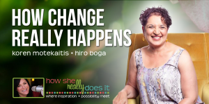How Change Really Happen with Hiro Boga