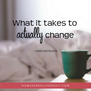 What it takes to ACTUALLY change