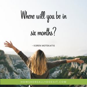 Where will you be in six months?