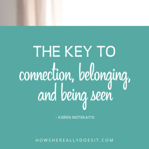 The key to connection, belonging, and being seen