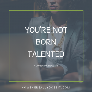 You're not born talented