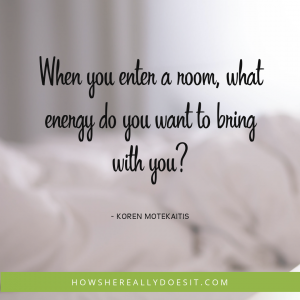 When you enter a room, what energy do you want to bring with you?