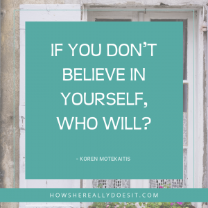 If you don't believe in yourself, who will?