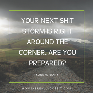 Your next shit storm is right around the corner. Are you prepared?