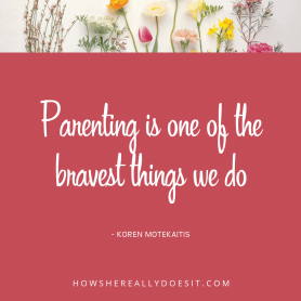 Parenting is one of the bravest things we do
