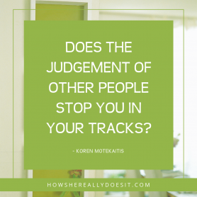 Does the judgement of other people stop you in your tracks?