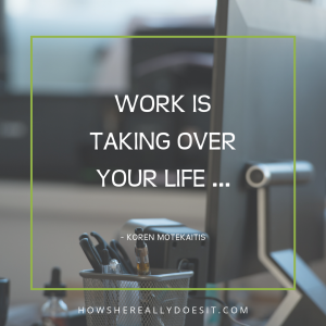 Work is taking over your life …