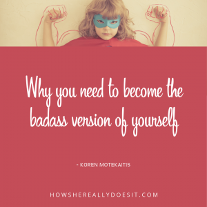 Why You Need to Become the BADASS Version of YOURSELF
