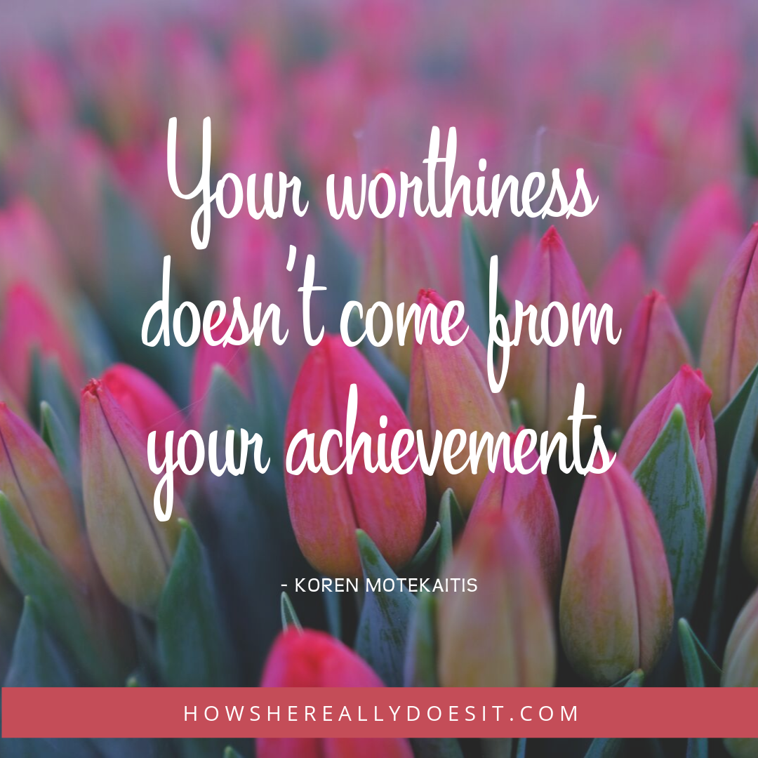 Your worthiness doesn't come from your achievements