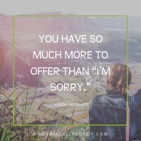 "You have so much more to offer than ""I'm sorry."""