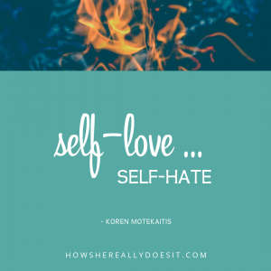 Self-love … Self-hate
