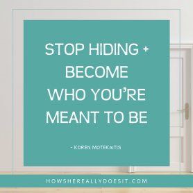 Stop hiding + become who you're meant to be