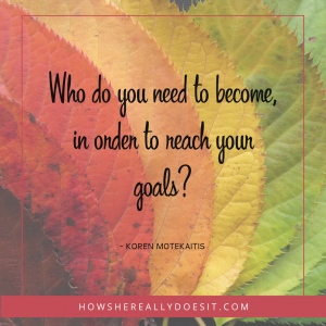Who do you need to become, in order to reach your goals?