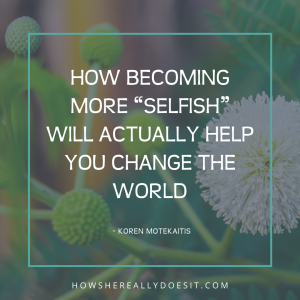 "How Becoming More ""Selfish"" Will Actually Help You Change the World"