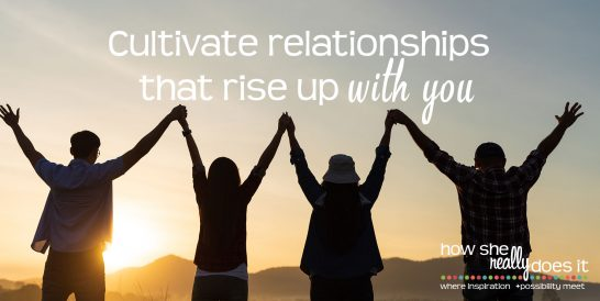 Cultivate relationships that rise up with you